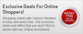 Exclusive Deals For Online Shoppers! Shopping online with Verizon Wireless is easy and worry free. Get exclusive deals and offers that you won't find in stores with our Online promotions.