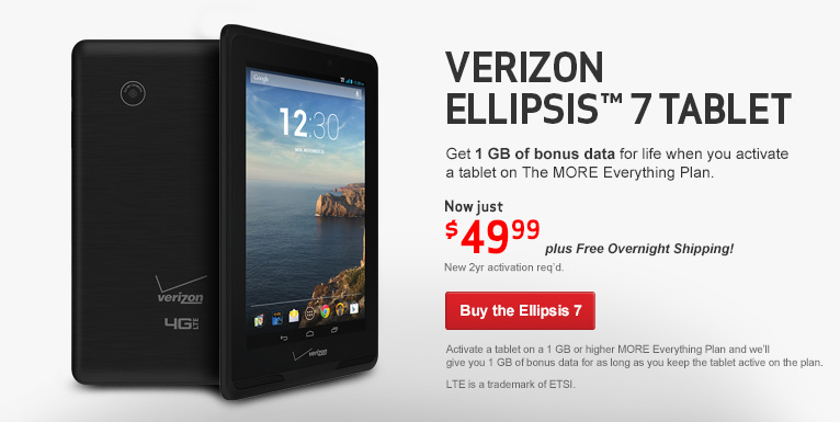 Get the $49.99 Verizon Ellipsis Tablet. Also get 1 GB of bonus data for life when you activate a tablet on the More Everything Plan. New 2 year activation required.
