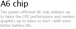 A6 chip - The power-efficient A6 chip delivers up to twice the CPU performance and renders graphics up to twice as fast&sup1;-with even better battery life.