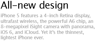 All-new design - iPhone 5 features a 4-inch Retina display, ultrafast wireless, the powerful A6 chip, an 8-megapixel iSight camera with panorama,  iOS 6, and iCloud. Yet it's the thinnest, lightest iPhone ever.