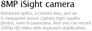 8MP iSight camera - Advanced optics, a custom lens, and an 8-megapixel sensor capture high-quality photos, even in panorama. And you can record 1080p HD video with improved stabilization.