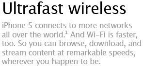Ultrafast wireless - iPhone 5 connects to more networks all over the world.&sup1; And Wi-Fi is faster, too. So you can browse, download, and stream content at remarkable speeds, wherever you happen to be.