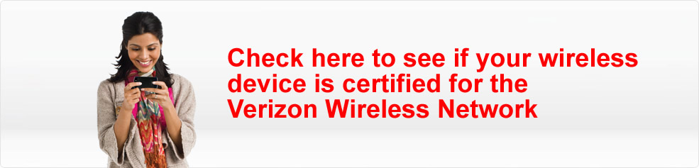 Check here to see if your wireless device is certified for the Verizon Wireless Network